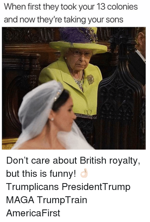 Funny, Memes, and British: When first they took your 13 colonies  and now they're taking your sons  Masi opal Don't care about British royalty, but this is funny! 👌🏻 Trumplicans PresidentTrump MAGA TrumpTrain AmericaFirst