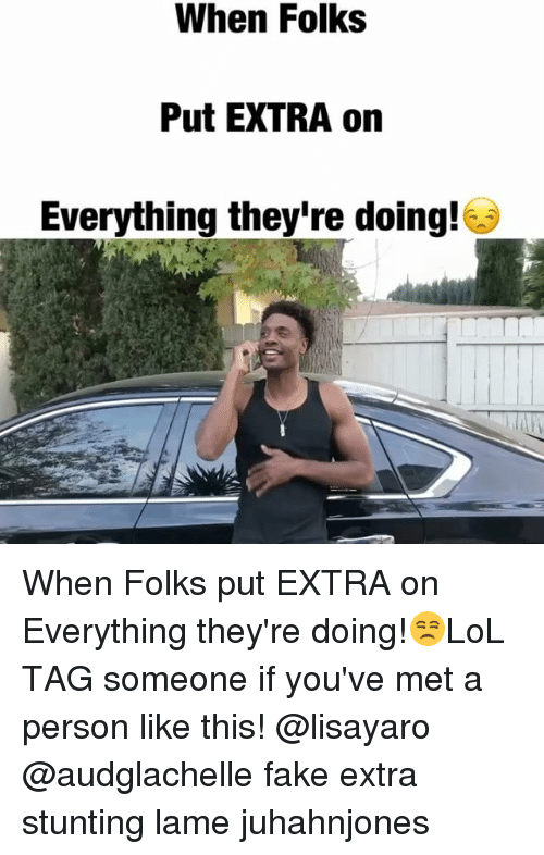 Fake, Memes, and Tag Someone: When Folks  Put EXTRA on  Everything they're doing! When Folks put EXTRA on Everything they're doing!😒LoL TAG someone if you've met a person like this! @lisayaro @audglachelle fake extra stunting lame juhahnjones