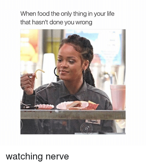 Girl Memes, Thing, and Nerves: When food the only thing in your life  that hasn't done you wrong watching nerve
