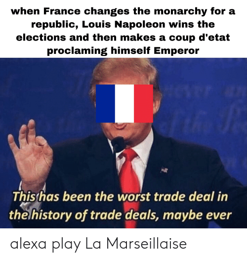 The Worst, France, and History: when France changes the monarchy for a  republic, Louis Napoleon wins the  elections and then makes a coup d'etat  proclaming himself Emperor  Thisthas been the worst trade deal in  the history of trade deals, maybe ever alexa play La Marseillaise