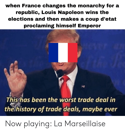 The Worst, France, and History: when France changes the monarchy for a  republic, Louis Napoleon wins the  elections and then makes a coup d'etat  proclaming himself Emperor  Thisthas been the worst trade deal in  the history of trade deals, maybe ever Now playing: La Marseillaise