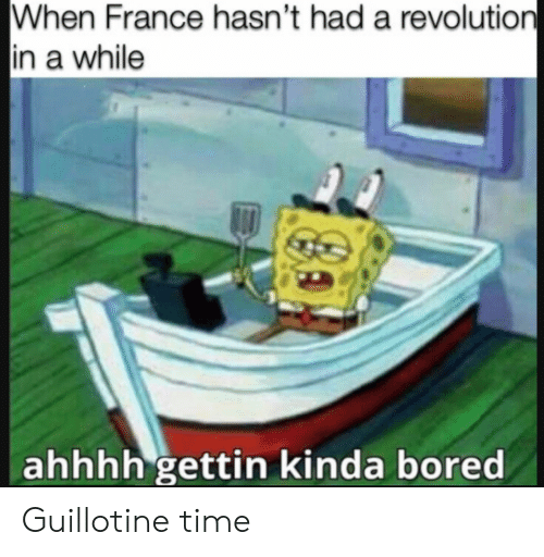 Bored, France, and Revolution: When France hasn't had a revolution  in a while  ahhhh gettin kinda bored Guillotine time