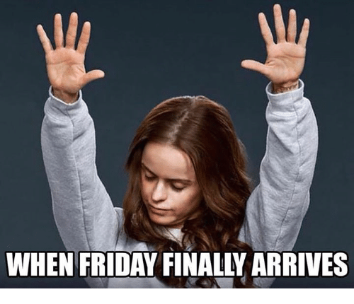 Finals, Friday, and Memes: WHEN FRIDAY FINALLY ARRIVES