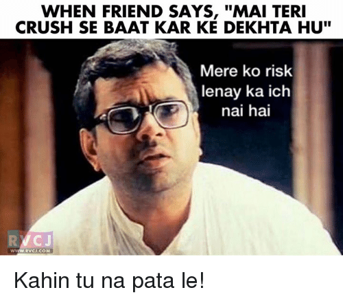 "Crush, Memes, and 🤖: WHEN FRIEND SAYS, ""MAI TERI  CRUSH SE BAAT KAR KE DEKHTA HU""  Mere ko risk  lenay ka ich  nai hai  VC Kahin tu na pata le!"