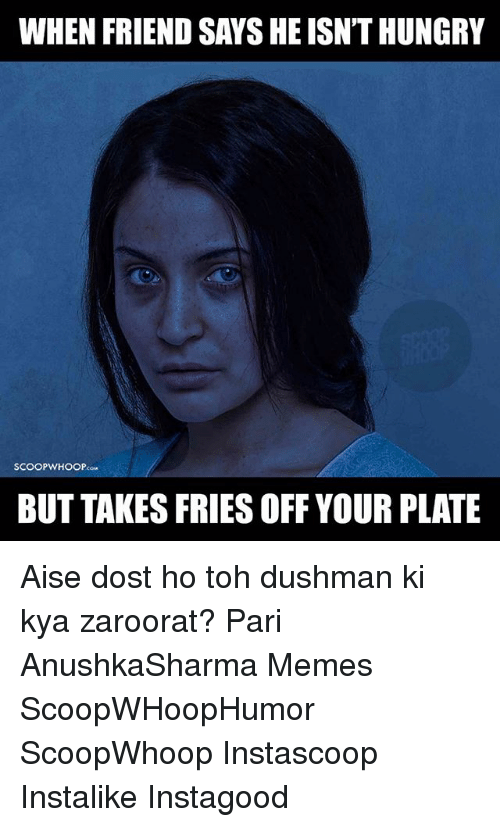 Memes, 🤖, and Cow: WHEN FRIEND SAYSHE ISNTHUNGRY  SCOOP cow  WHOOP  BUT TAKES FRIES OFF YOUR PLATE Aise dost ho toh dushman ki kya zaroorat? Pari AnushkaSharma Memes ScoopWHoopHumor ScoopWhoop Instascoop Instalike Instagood