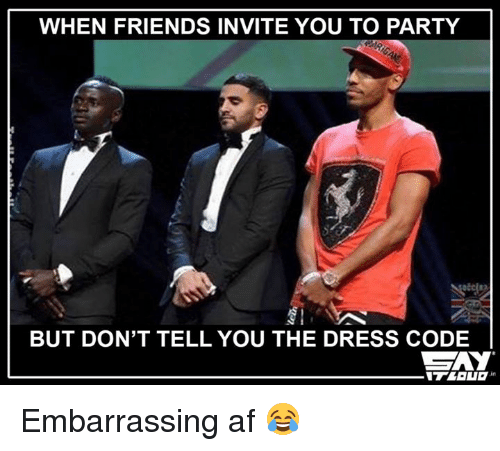 Memes, The Dress, and 🤖: WHEN FRIENDS INVITE YOU TO PARTY  BUT DON'T TELL YOU THE DRESS CODE  GAY Embarrassing af 😂