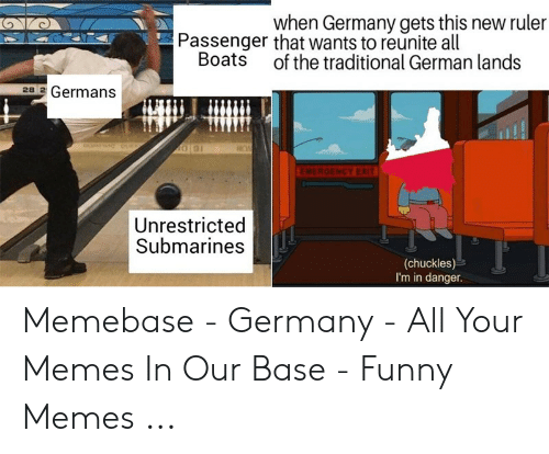 Funny, Memebase, and Memes: when Germany gets this new ruler  Passenger that wants to reunite all  Boats of the traditional German lands  28 2 Germans  ROW  EMERGENCY EXIT  Unrestricted  Submarines  (chuckles)  I'm in danger. Memebase - Germany - All Your Memes In Our Base - Funny Memes ...