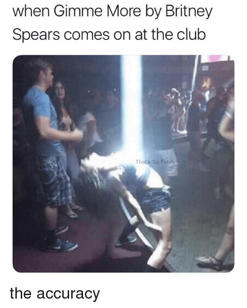 Britney Spears, Club, and Memes: when Gimme More by Britney  Spears comes on at the club  That's So Fetch the accuracy