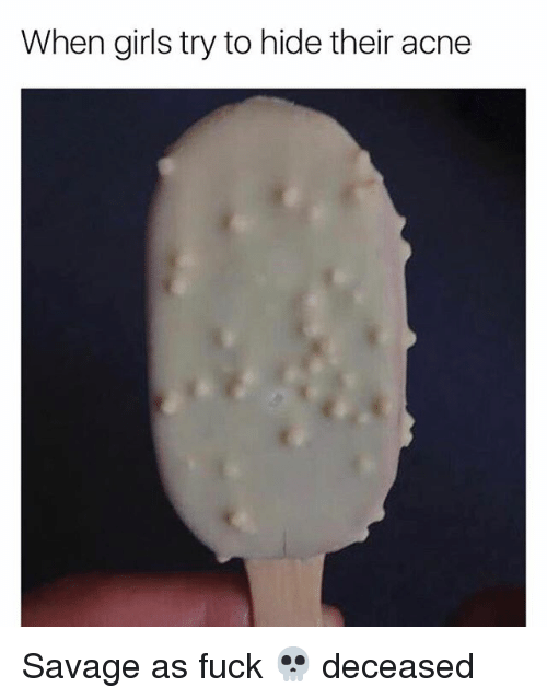 when girls try to hide their acne savage as fuck 14047713 ✅ 25 best memes about memes memes, meme generator,Acne Meme
