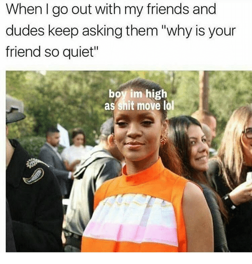 "Friends, Lol, and Shit: When go out with my friends and  dudes keep asking them ""why is your  friend so quiet""  boy im high  as shit move lol"