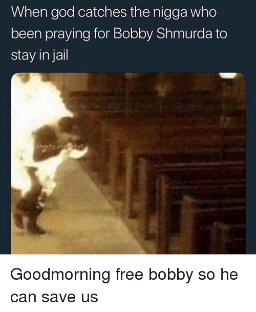 Bobby Shmurda, Funny, and God: When god catches the nigga who  been praying for Bobby Shmurda to  stay in jail  bleachy con ntv6 Goodmorning free bobby so he can save us