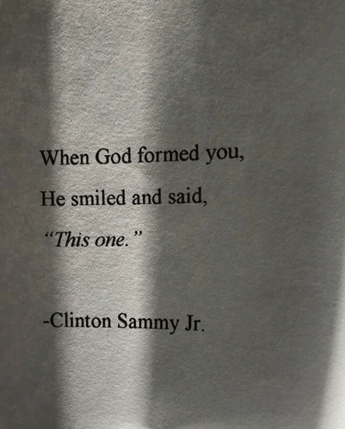 """God, Clinton, and One: When God formed you,  He smiled and said,  """"This one.  -Clinton Sammy Jr."""
