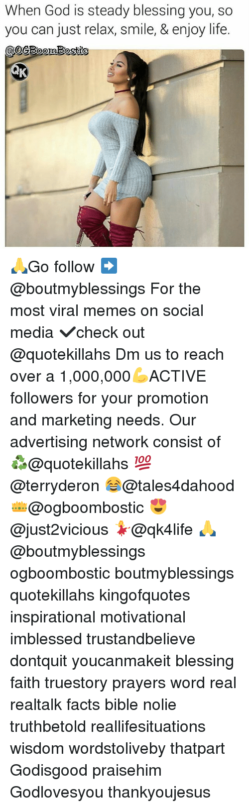 Memes, 🤖, and Media: When God is steady blessing you, so  so  you can just relax, life. 🙏Go follow ➡@boutmyblessings For the most viral memes on social media ✔check out @quotekillahs Dm us to reach over a 1,000,000💪ACTIVE followers for your promotion and marketing needs. Our advertising network consist of ♻@quotekillahs 💯@terryderon 😂@tales4dahood 👑@ogboombostic 😍@just2vicious 💃@qk4life 🙏@boutmyblessings ogboombostic boutmyblessings quotekillahs kingofquotes inspirational motivational imblessed trustandbelieve dontquit youcanmakeit blessing faith truestory prayers word real realtalk facts bible nolie truthbetold reallifesituations wisdom wordstoliveby thatpart Godisgood praisehim Godlovesyou thankyoujesus
