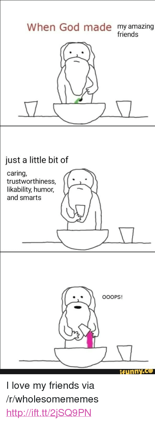 "Friends, Funny, and God: When God made my amazing  friends  just a little bit of  caring,  trustworthiness,  |likability,  humor,  and smarts  .  OOOPS!  funny.ce <p>I love my friends via /r/wholesomememes <a href=""http://ift.tt/2jSQ9PN"">http://ift.tt/2jSQ9PN</a></p>"