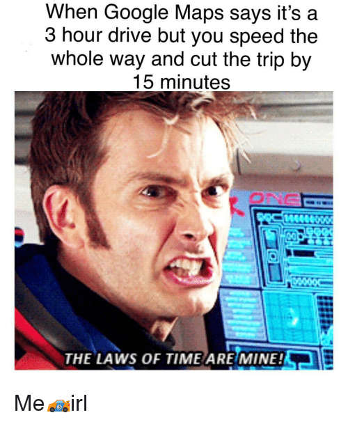 Google, Drive, and Google Maps: When Google Maps says it's a  3 hour drive but you speed the  whole way and cut the trip by  15 minutes  ONG  THE LAWS OF TIME ARE MINE! Me🏎irl