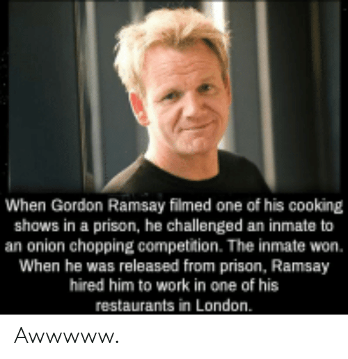 Gordon Ramsay, Work, and Prison: When Gordon Ramsay filmed one of his cooking  shows in a prison, he challenged an inmate to  an onion chopping competition. The inmate won.  When he was released from prison, Ramsay  hired him to work in one of his  restaurants in London. Awwwww.