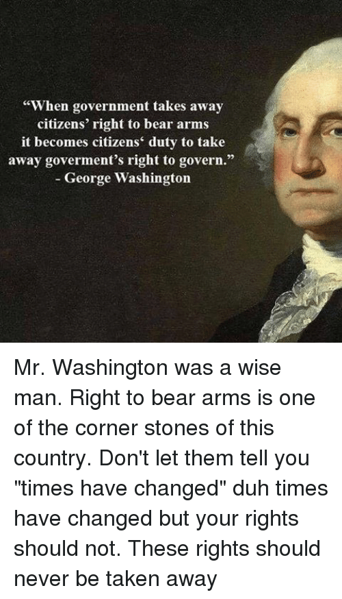 """Memes, Bear, and Bears: """"When government takes away  citizens' right to bear arms  it becomes citizens' duty to take  away goverment's right to govern.""""  George Washington Mr. Washington was a wise man. Right to bear arms is one of the corner stones of this country. Don't let them tell you """"times have changed"""" duh times have changed but your rights should not. These rights should never be taken away"""