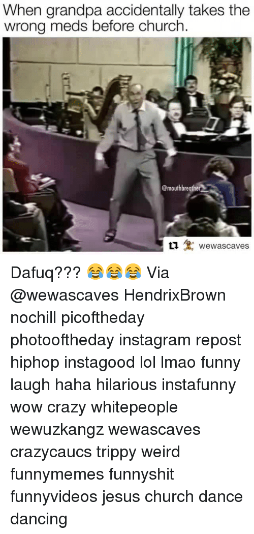 Church, Crazy, and Dancing: When grandpa accidentally takes the  wrong meds before church  @mouthbreather  Llewascaves Dafuq??? 😂😂😂 Via @wewascaves HendrixBrown nochill picoftheday photooftheday instagram repost hiphop instagood lol lmao funny laugh haha hilarious instafunny wow crazy whitepeople wewuzkangz wewascaves crazycaucs trippy weird funnymemes funnyshit funnyvideos jesus church dance dancing