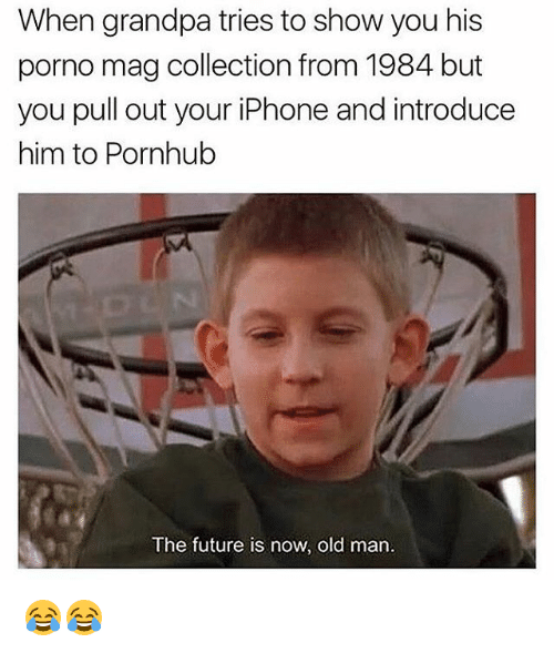 Old Man, Pornhub, and Grandpa: When grandpa tries to show you his  porno mag collection from 1984 but  you pull out your iPhone and introduce  him to Pornhub  The future is now, old man. 😂😂