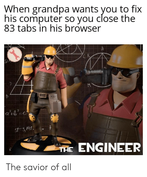 Grandpa, Computer, and Engineer: When grandpa wants you to fix  his computer so you close the  83 tabs in his browser  SU  3,141  THE ENGINEER The savior of all