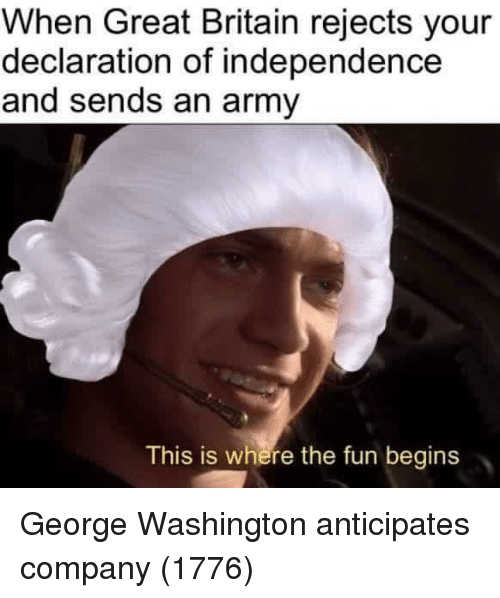 Army, Declaration of Independence, and George Washington: When Great Britain rejects your  declaration of independence  and sends an army  This is where the fun begins George Washington anticipates company (1776)