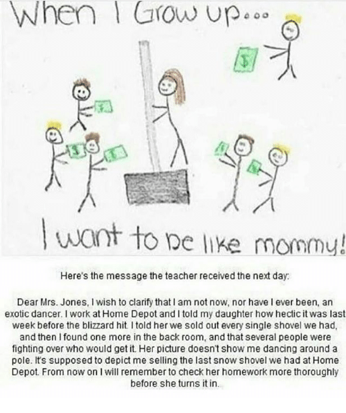 Be Like, Dancing, and Memes: When Grow up  up.  want to be like mommy!  Here's the message the teacher received the next day.  Dear Mrs. Jones, wish to clarify that lam not now, nor have l ever been, an  exotic dancer. I work at Home Depot and l told my daughter howhectic it was last  week before the blizzard hit l told her we sold out every single shovel we had,  and then l found one more in the back room, and that several people were  fighting over Who would get it. Her picture doesn't show me dancing around a  pole. It's supposed to depict me selling the last snow shovel we had at Home  Depot. From now on l will remember to check her homework more thoroughly  before she turns it in.