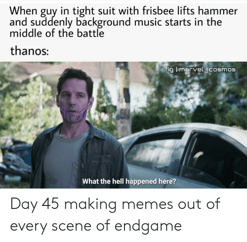 Marvel Comics, Memes, and Music: When guy in tight suit with frisbee lifts hammer  and suddenly background music starts in the  middle of the battle  thanos:  ig limarvel cosmos  What the hell happened here? Day 45 making memes out of every scene of endgame