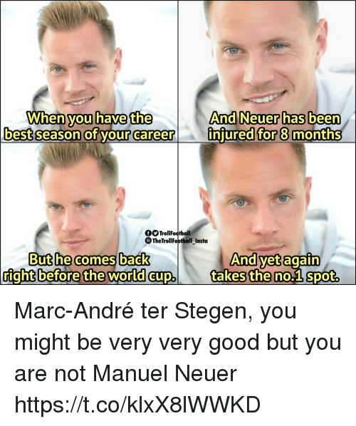 Memes, World Cup, and Best: When have the  And Neuer has beern  injured for 8 month  you  best season of your career  fTrollFootball  TheTrollFoptball Insta  Buthe comesback  And vet again  right before  the  world cup takes the no.1 spot, Marc-André ter Stegen, you might be very very good but you are not Manuel Neuer https://t.co/klxX8lWWKD