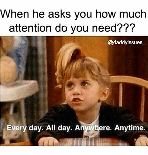 Memes, 🤖, and Do You: When he asks you how much  attention do you need???  @daddy issues  Every day. All day. An  ere. Anytime.
