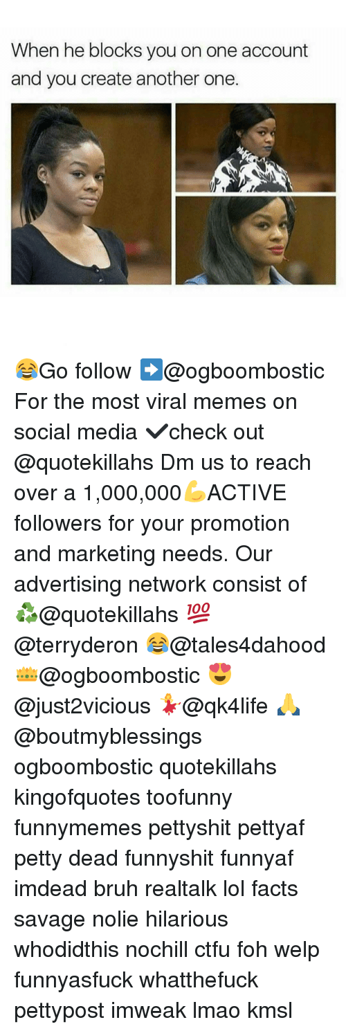 Memes, 🤖, and Media: When he blocks you on one account  and you create another one 😂Go follow ➡@ogboombostic For the most viral memes on social media ✔check out @quotekillahs Dm us to reach over a 1,000,000💪ACTIVE followers for your promotion and marketing needs. Our advertising network consist of ♻@quotekillahs 💯@terryderon 😂@tales4dahood 👑@ogboombostic 😍@just2vicious 💃@qk4life 🙏@boutmyblessings ogboombostic quotekillahs kingofquotes toofunny funnymemes pettyshit pettyaf petty dead funnyshit funnyaf imdead bruh realtalk lol facts savage nolie hilarious whodidthis nochill ctfu foh welp funnyasfuck whatthefuck pettypost imweak lmao kmsl