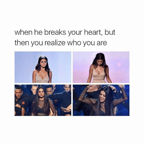 When He Breaks Your Heart But Then You Realize Who You Are Break