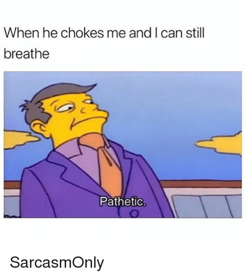 Funny, Memes, and Can: When he chokes me and I can still  breathe  C.  Pathetic. SarcasmOnly
