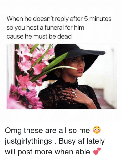 Af, Memes, and Omg: When he doesn't reply after 5 minutes  so you host a funeral for him  cause he must be dead Omg these are all so me 😳 justgirlythings . Busy af lately will post more when able 💕