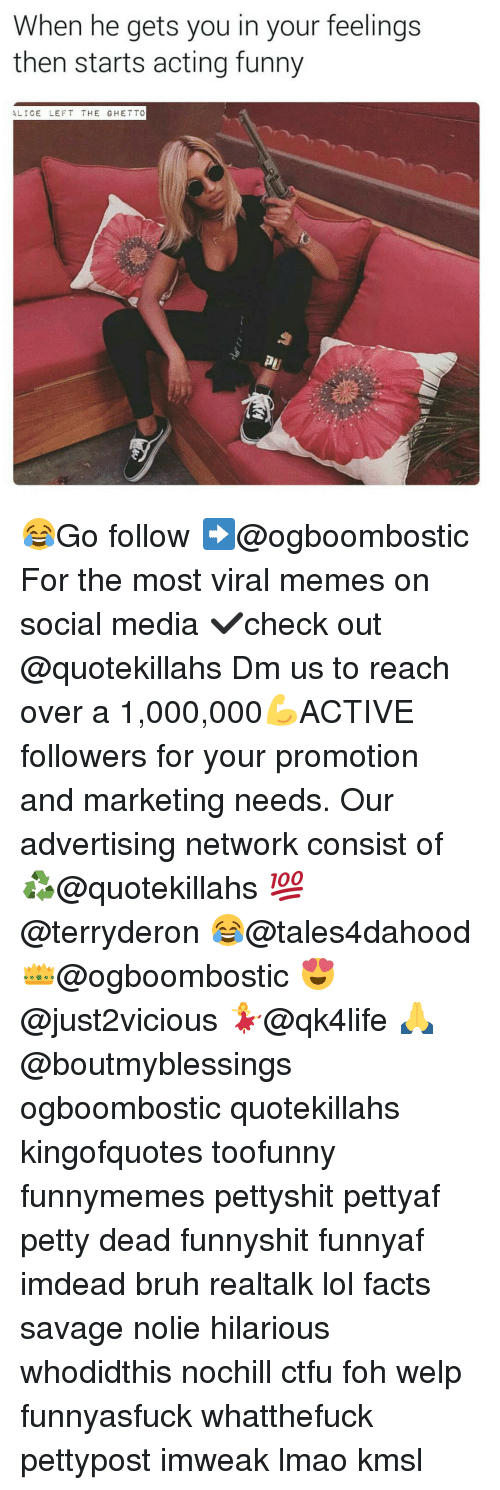 Memes, 🤖, and Media: When he gets you in your feelings  then starts acting funny  ALICE  LEFT THE GHETTO 😂Go follow ➡@ogboombostic For the most viral memes on social media ✔check out @quotekillahs Dm us to reach over a 1,000,000💪ACTIVE followers for your promotion and marketing needs. Our advertising network consist of ♻@quotekillahs 💯@terryderon 😂@tales4dahood 👑@ogboombostic 😍@just2vicious 💃@qk4life 🙏@boutmyblessings ogboombostic quotekillahs kingofquotes toofunny funnymemes pettyshit pettyaf petty dead funnyshit funnyaf imdead bruh realtalk lol facts savage nolie hilarious whodidthis nochill ctfu foh welp funnyasfuck whatthefuck pettypost imweak lmao kmsl