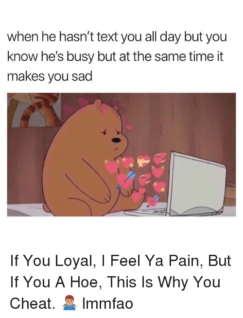 Hoe, Text, and Time: when he hasn't text you all day but you  know he's busy but at the same time it  makes you sad If You Loyal, I Feel Ya Pain, But If You A Hoe, This Is Why You Cheat. 🤷🏽♂️ lmmfao