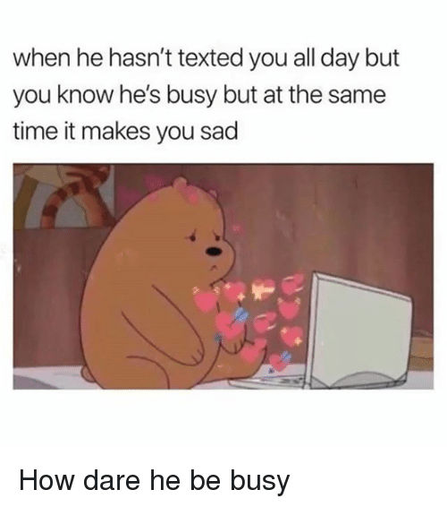 Funny, Time, and Sad: when he hasn't texted you all day but  you know he's busy but at the same  time it makes you sad How dare he be busy