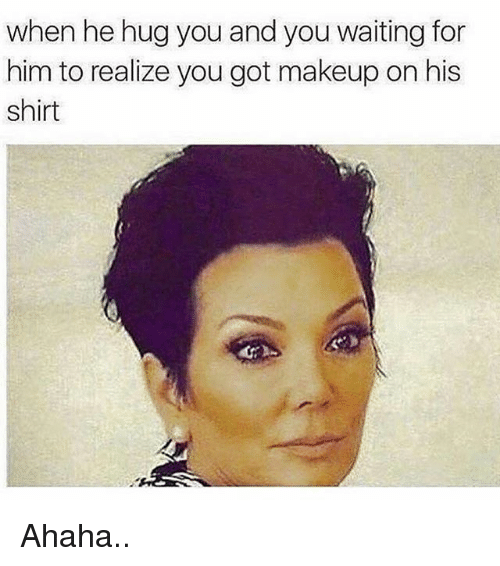 Makeup, Memes, and Waiting...: when he hug you and you waiting for  him to realize you got makeup on his  shirt Ahaha..