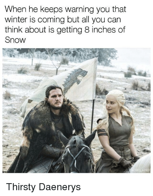 Game of Thrones, Thirsty, and Winter: When he keeps warning you that  winter is coming but all you can  think about is getting 8 inches of  Snow  DANKLAND Thirsty Daenerys