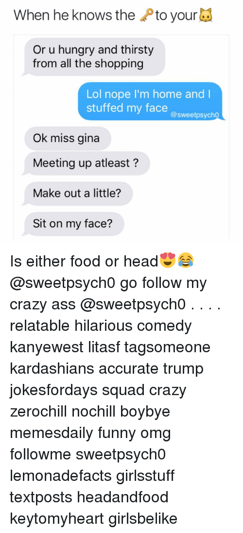 Memes, Thirsty, and Psycho: When he knows the  to your  Or u hungry and thirsty  from all the shopping  Lol nope I'm home and I  stuffed my face  @sweet psycho  Ok miss gina  Meeting up atleast  Make out a little?  Sit on my face? Is either food or head😍😂 @sweetpsych0 go follow my crazy ass @sweetpsych0 . . . . relatable hilarious comedy kanyewest litasf tagsomeone kardashians accurate trump jokesfordays squad crazy zerochill nochill boybye memesdaily funny omg followme sweetpsych0 lemonadefacts girlsstuff textposts headandfood keytomyheart girlsbelike