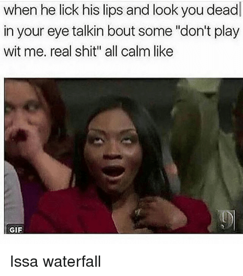 "Gif, Memes, and Shit: when he lick his lips and look you dead  in your eye talkin bout some ""don't play  wit me. real shit all calm like  GIF Issa waterfall"