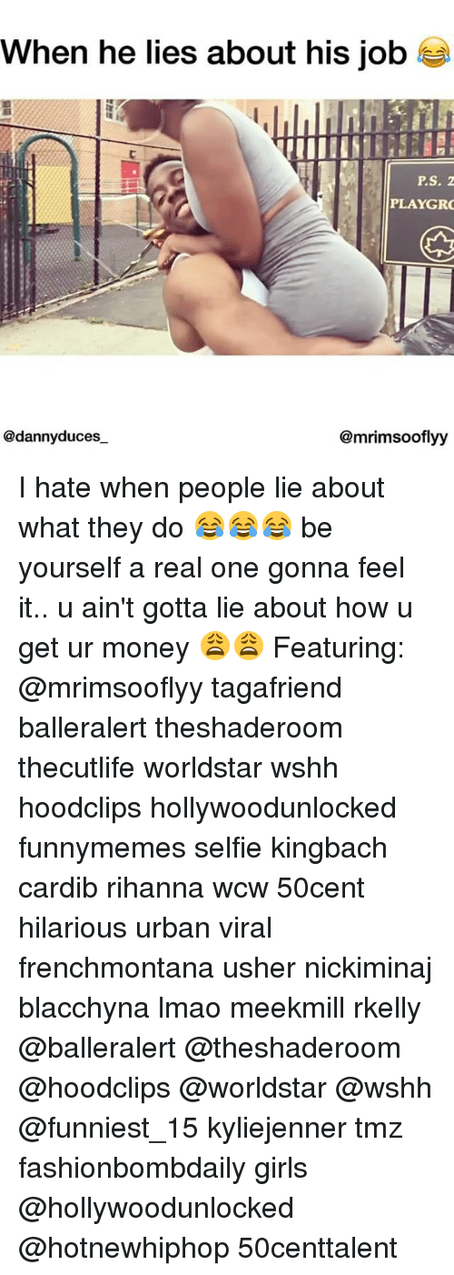 Girls, Hotnewhiphop, and Lmao: when he lies about his job  P.S. Z  PLAYGR  @dannyduces  @mrimsooflyy I hate when people lie about what they do 😂😂😂 be yourself a real one gonna feel it.. u ain't gotta lie about how u get ur money 😩😩 Featuring: @mrimsooflyy tagafriend balleralert theshaderoom thecutlife worldstar wshh hoodclips hollywoodunlocked funnymemes selfie kingbach cardib rihanna wcw 50cent hilarious urban viral frenchmontana usher nickiminaj blacchyna lmao meekmill rkelly @balleralert @theshaderoom @hoodclips @worldstar @wshh @funniest_15 kyliejenner tmz fashionbombdaily girls @hollywoodunlocked @hotnewhiphop 50centtalent
