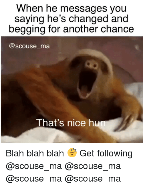 Memes, Nice, and 🤖: When he messages vou  saying he's changed and  begging for another chance  @scouse_ma  That's nice hu Blah blah blah 😴 Get following @scouse_ma @scouse_ma @scouse_ma @scouse_ma