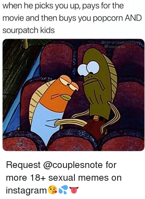 Instagram, Memes, and Kids: when he picks you up, pays for the  movie and then buys you popcorn AND  sourpatch kids Request @couplesnote for more 18+ sexual memes on instagram😘💦👅