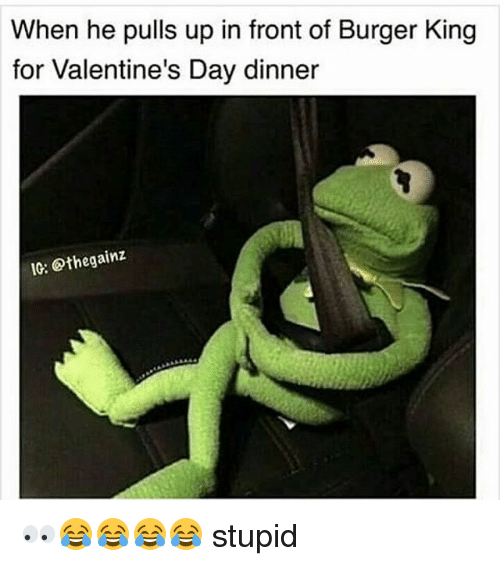 Burger King, Memes, and 🤖: When he pulls up in front of Burger King  for Valentine's Day dinner  IG: Othegainz 👀😂😂😂😂 stupid