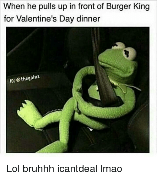 Burger King, Memes, and 🤖: When he pulls up in front of Burger King  for Valentine's Day dinner  IO: Sthegainz Lol bruhhh icantdeal lmao