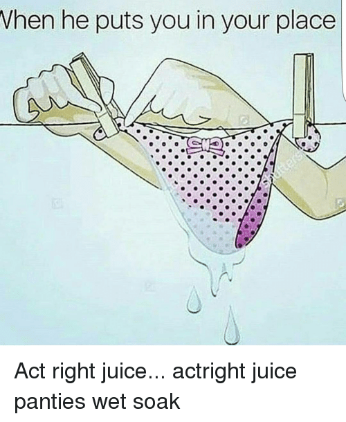 when he puts you in your place act right juice 13600355 when he puts you in your place act right juice actright juice,Wet Panties Meme