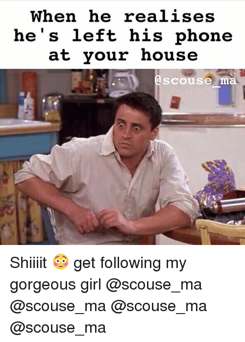 Memes, 🤖, and Mø: When he realises  he's left his phone  at your house  a scouse  ma Shiiiit 😳 get following my gorgeous girl @scouse_ma @scouse_ma @scouse_ma @scouse_ma
