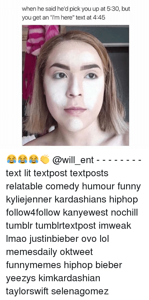 "Funny, Kardashians, and Lit: when he said he'd pick you up at 5:30, but  you get an ""im here"" text at 4:45 😂😂😂👏 @will_ent - - - - - - - - text lit textpost textposts relatable comedy humour funny kyliejenner kardashians hiphop follow4follow kanyewest nochill tumblr tumblrtextpost imweak lmao justinbieber ovo lol memesdaily oktweet funnymemes hiphop bieber yeezys kimkardashian taylorswift selenagomez"