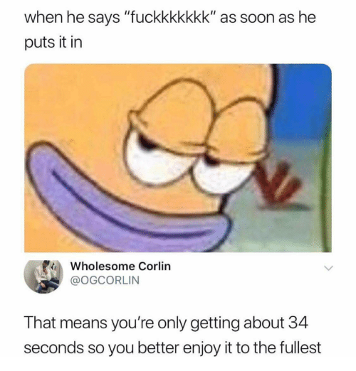 """Soon..., Wholesome, and Means: when he says """"fuckkkkkkk"""" as soon as he  puts it in  Wholesome Corlin  @OGCORLIN  That means you're only getting about 34  seconds so you better enjoy it to the fullest"""