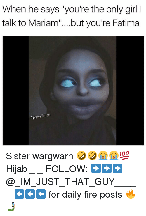 "Fire, Memes, and Girl: When he says ""you're the only girl l  talk to Mariam"" ...but you're Fatima  @mvslimm Sister wargwarn 🤣🤣😭😭💯 Hijab _ _ FOLLOW: ➡➡➡@_IM_JUST_THAT_GUY_____ ⬅⬅⬅ for daily fire posts 🔥🤳🏼"